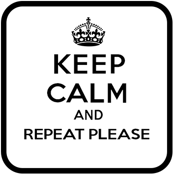 Keep Calm and Repeat Please